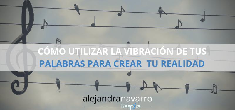 Cómo utilizar la vibración de tus palabras para crear tu realidad